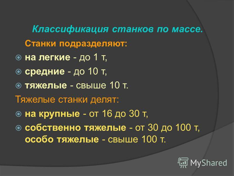 Классификация станков по массе. Станки подразделяют: на легкие - до 1 т, средние - до 10 т, тяжелые - свыше 10 т. Тяжелые станки делят: на крупные - от 16 до 30 т, собственно тяжелые - от 30 до 100 т, особо тяжелые - свыше 100 т.