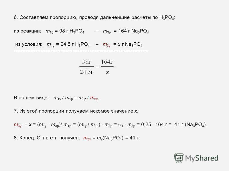 6. Составляем пропорцию, проводя дальнейшие расчеты по H 3 PO 4 : из реакции: m 1 р = 98 г H 3 PO 4 – m 3 р = 164 г Na 3 PO 4 из условия: m 1 у = 24,5 г H 3 PO 4 – m 3 у = x г Na 3 PO 4 ----------------------------------------------------------------