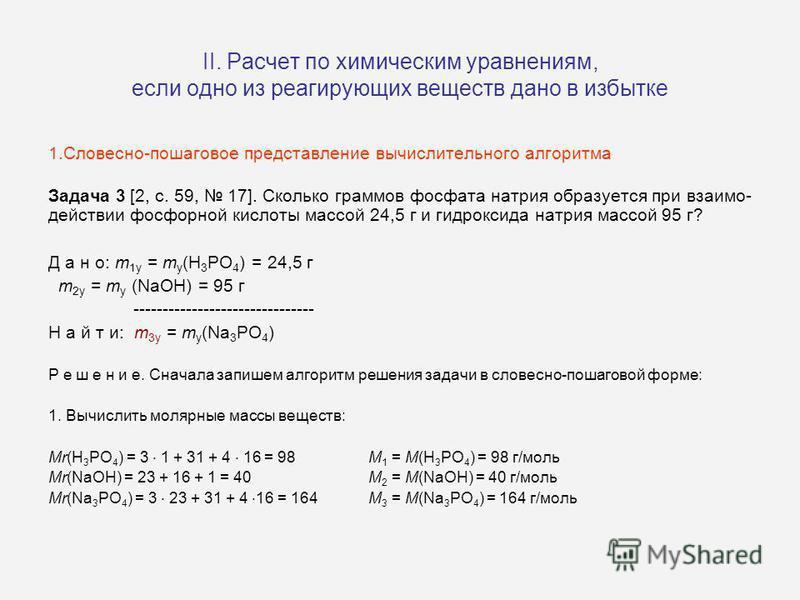 II. Расчет по химическим уравнениям, если одно из реагирующих веществ дано в избытке 1.Словесно-пошаговое представление вычислительного алгоритма Задача 3 [2, c. 59, 17]. Сколько граммов фосфата натрия образуется при взаимодействии фосфорной кислоты