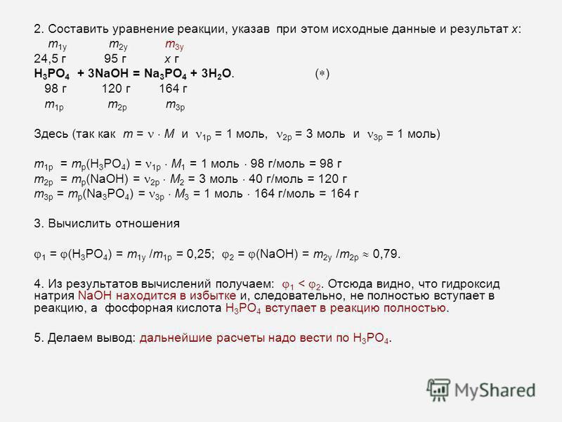 2. Составить уравнение реакции, указав при этом исходные данные и результат x: m 1 у m 2 у m 3 у 24,5 г 95 г x г Н 3 РО 4 + 3NaOH = Na 3 PO 4 + 3H 2 O.( ) 98 г 120 г 164 г m 1 р m 2 р m 3 р Здесь (так как m = M и 1 р = 1 моль, 2 р = 3 моль и 3 р = 1