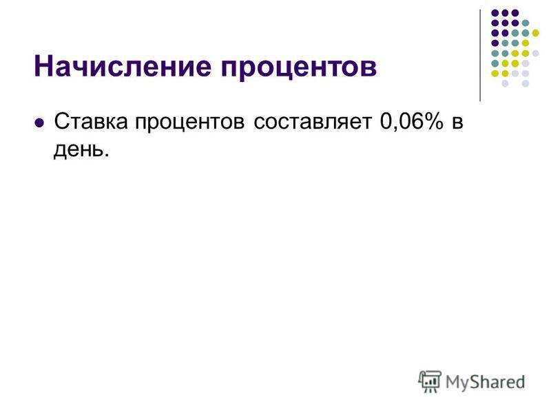 Начисление процентов Ставка процентов составляет 0,06% в день.