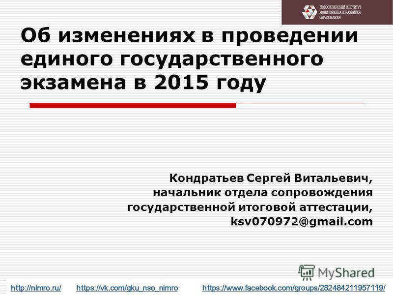 Об изменениях в проведении единого государственного экзамена в 2015 году Кондратьев Сергей Витальевич, начальник отдела сопровождения государственной итоговой аттестации, ksv070972@gmail.com http://nimro.ru/http://nimro.ru/ https://vk.com/gku_nso_nim