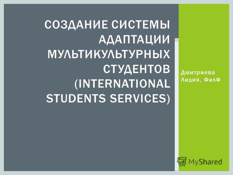 Дмитриева Лидия, ФилФ СОЗДАНИЕ СИСТЕМЫ АДАПТАЦИИ МУЛЬТИКУЛЬТУРНЫХ СТУДЕНТОВ (INTERNATIONAL STUDENTS SERVICES)