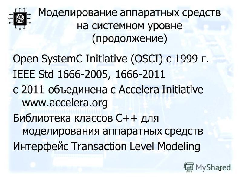 Моделирование аппаратных средств на системном уровне (продолжение) Open SystemC Initiative (OSCI) c 1999 г. IEEE Std 1666-2005, 1666-2011 с 2011 объединена с Accelera Initiative www.accelera.org Библиотека классов C++ для моделирования аппаратных сре
