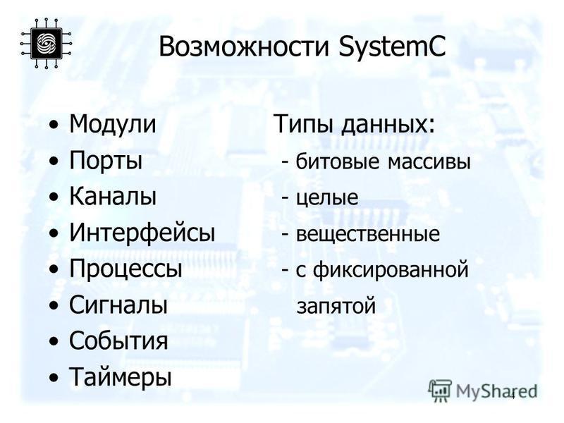 Возможности SystemC 4 Модули Типы данных: Порты - битовые массивы Каналы - целые Интерфейсы - вещественные Процессы - с фиксированной Сигналы запятой События Таймеры