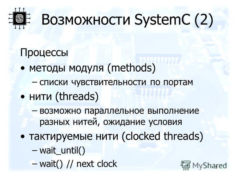 Возможности SystemC (2) Процессы методы модуля (methods) –списки чувствительности по портам нити (threads) –возможно параллельное выполнение разных нитей, ожидание условия тактируемые нити (clocked threads) –wait_until() –wait() // next clock 5