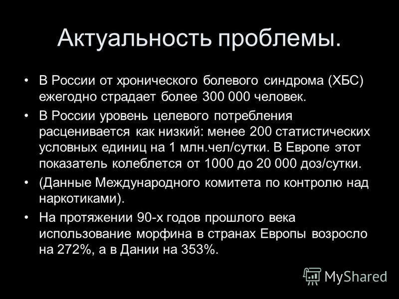 Актуальность проблемы. В России от хронического болевого синдрома (ХБС) ежегодно страдает более 300 000 человек. В России уровень целевого потребления расценивается как низкий: менее 200 статистических условных единиц на 1 млн.чел/сутки. В Европе это