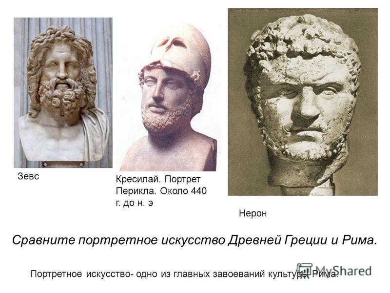 Зевс Кресилай. Портрет Перикла. Около 440 г. до н. э Нерон Портретное искусство- одно из главных завоеваний культуры Рима. Сравните портретное искусство Древней Греции и Рима.