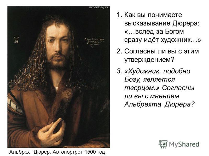 Альбрехт Дюрер. Автопортрет 1500 год 1. Как вы понимаете высказывание Дюрера: «…вслед за Богом сразу идёт художник…» 2. Согласны ли вы с этим утверждением? 3. «Художник, подобно Богу, является творцом.» Согласны ли вы с мнением Альбрехта Дюрера?