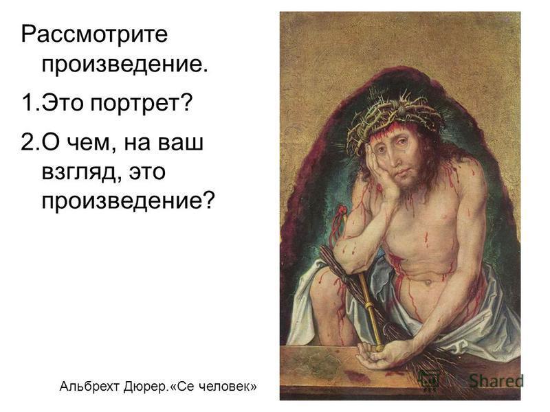 Альбрехт Дюрер.«Се человек» Рассмотрите произведение. 1. Это портрет? 2. О чем, на ваш взгляд, это произведение?