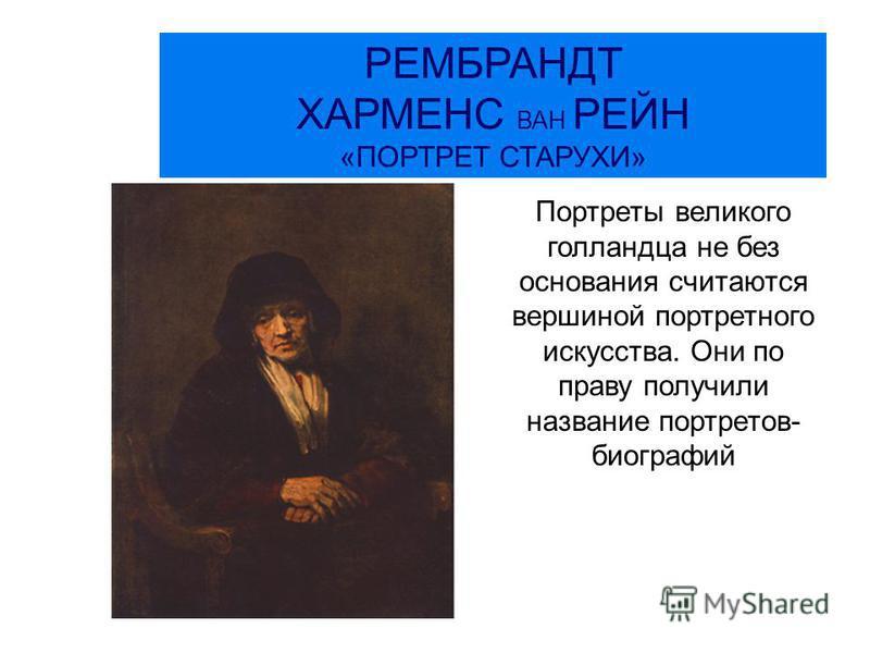 РЕМБРАНДТ ХАРМЕНС ВАН РЕЙН «ПОРТРЕТ СТАРУХИ» Портреты великого голландца не без основания считаются вершиной портретного искусства. Они по праву получили название портретов- биографий