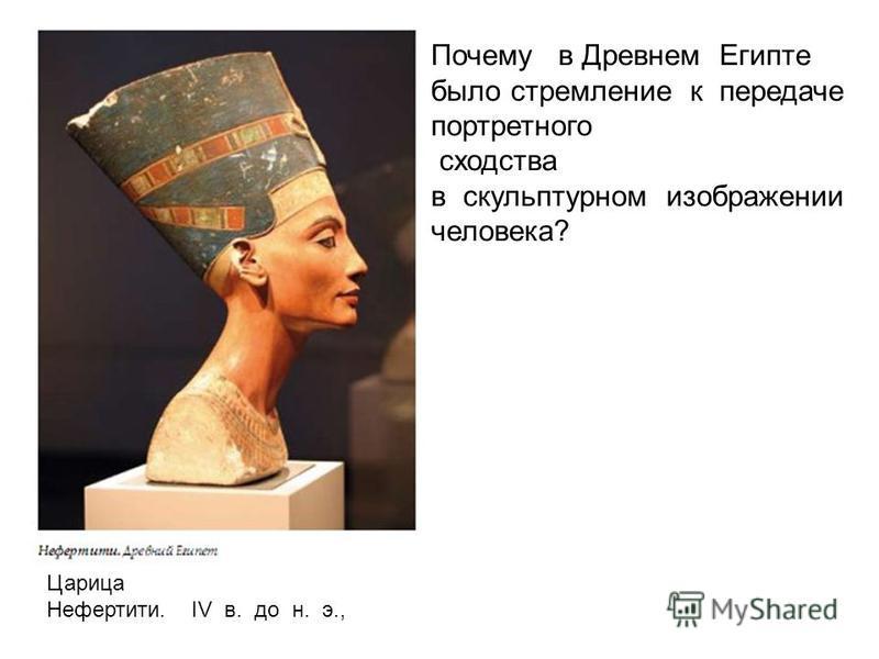 Почему в Древнем Египте было стремление к передаче портретного сходства в скульптурном изображении человека? Царица Нефертити. IV в. до н. э.,