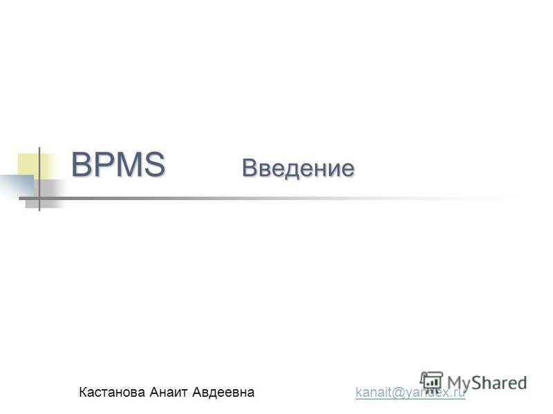 BPMS Введение Кастанова Анаит Авдеевна kanait@yandex.rukanait@yandex.ru
