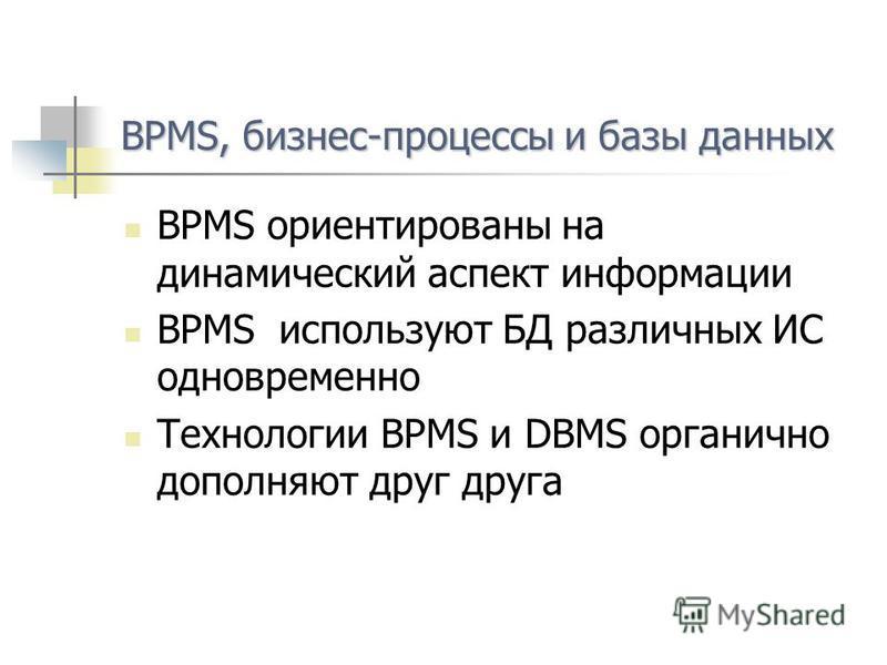 BPMS, бизнес-процессы и базы данных BPMS ориентированы на динамический аспект информации BPMS используют БД различных ИС одновременно Технологии BPMS и DBMS органично дополняют друг друга