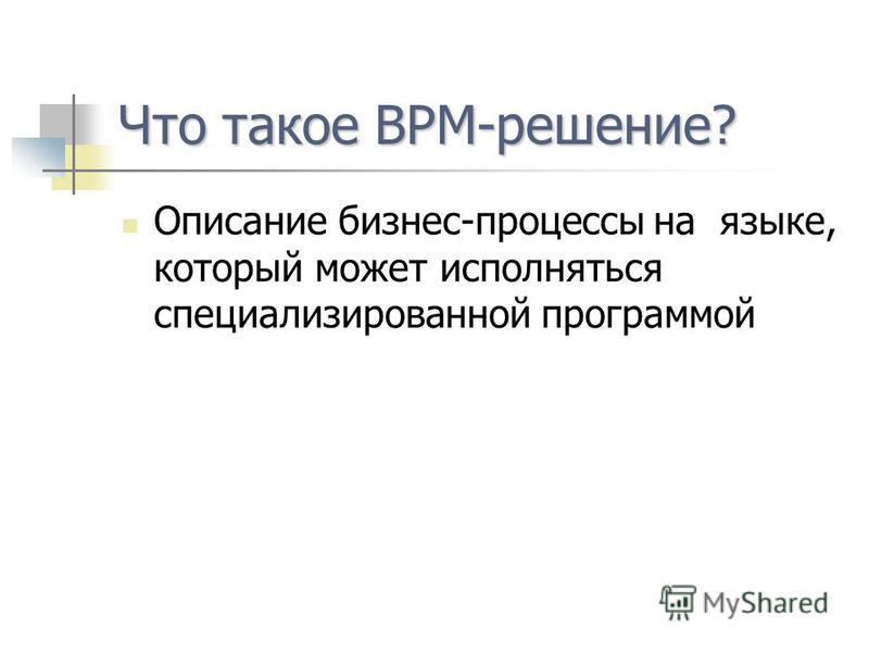 Что такое ВPM-решение? Описание бизнес-процессы на языке, который может исполняться специализированной программой