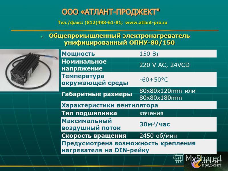 Общепромышленный электронагреватель унифицированный ОПНУ-80/150 Общепромышленный электронагреватель унифицированный ОПНУ-80/150 Мощность 150 Вт Номинальное напряжение 220 V AC, 24VCD Температура окружающей среды -60+50°C Габаритные размеры 80 х 80 х