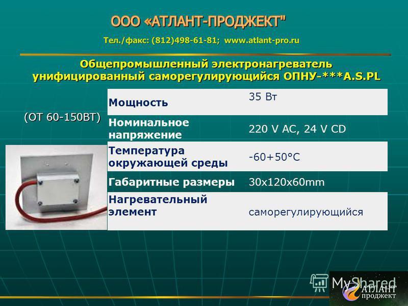 Общепромышленный электронагреватель унифицированный саморегулирующийся ОПНУ-***A.S.PL (ОТ 60-150ВТ) (ОТ 60-150ВТ) Мощность 35 Вт Номинальное напряжение 220 V AC, 24 V CD Температура окружающей среды -60+50°C Габаритные размеры 30x120x60mm Нагреватель