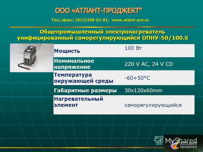 Общепромышленный электронагреватель унифицированный саморегулирующийся ОПНУ-50/100. S Мощнсть 100 Вт Номинальное напряжение 220 V AC, 24 V CD Температура окружающей среды -60+50°C Габаритные размеры 30x120x60mm Нагревательный элементсаморегулирующийс