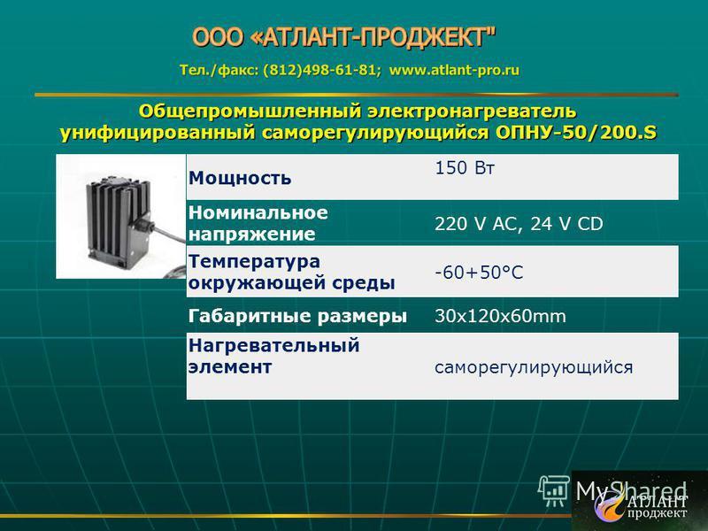 Общепромышленный электронагреватель унифицированный саморегулирующийся ОПНУ-50/200. S Мощность 150 Вт Номинальное напряжение 220 V AC, 24 V CD Температура окружающей среды -60+50°C Габаритные размеры 30x120x60mm Нагревательный элементсаморегулирующий
