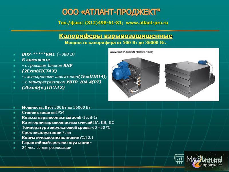 Калориферы взрывозащищенные Мощность калорифера от 500 Вт до 36000 Вт. ВНУ-*****КМ1 (~380 В) В комплекте - с греющим блоком ВНУ (2ExmbIICT4 X) -с асинхронным двигателем(1ExdIIBT4); - с терморегулятором УВТР-10А.4(РТ) (2Exmb[ic]IICT3 X) Мощность, Втот