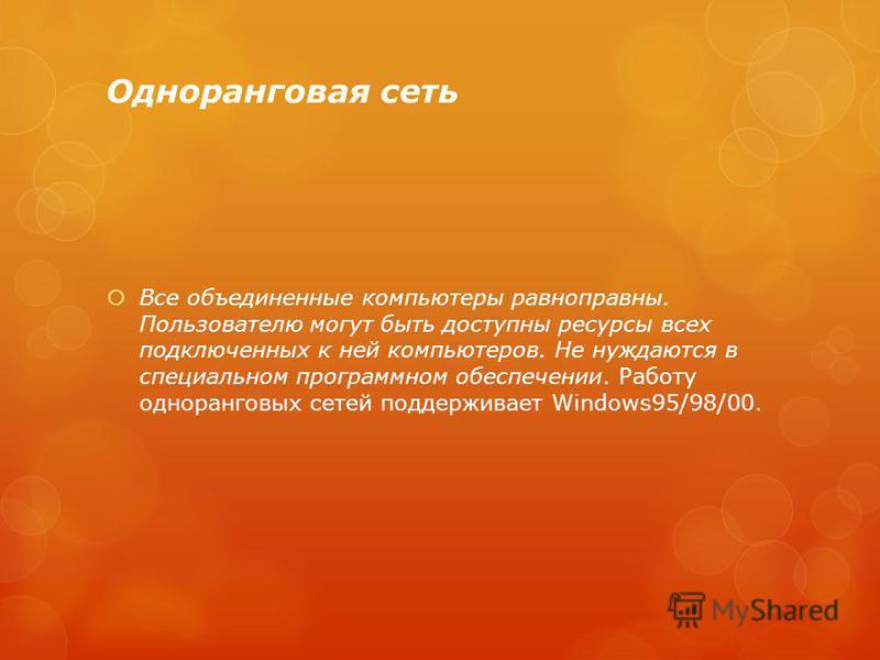 Одноранговая сеть Все объединенные компьютеры равноправны. Пользователю могут быть доступны ресурсы всех подключенных к ней компьютеров. Не нуждаются в специальном программном обеспечении. Работу одноранговых сетей поддерживает Windows95/98/00.