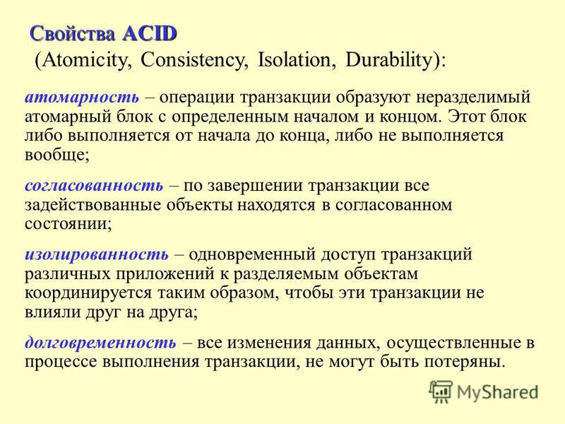 Свойства ACID (Atomicity, Consistency, Isolation, Durability): атомарность – операции транзакции образуют неразделимый атомарный блок с определенным началом и концом. Этот блок либо выполняется от начала до конца, либо не выполняется вообще; согласов