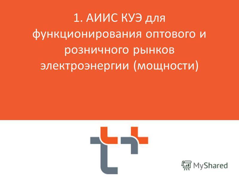 я 1. АИИС КУЭ для функционирования оптового и розничного рынков электроэнергии (мощности)
