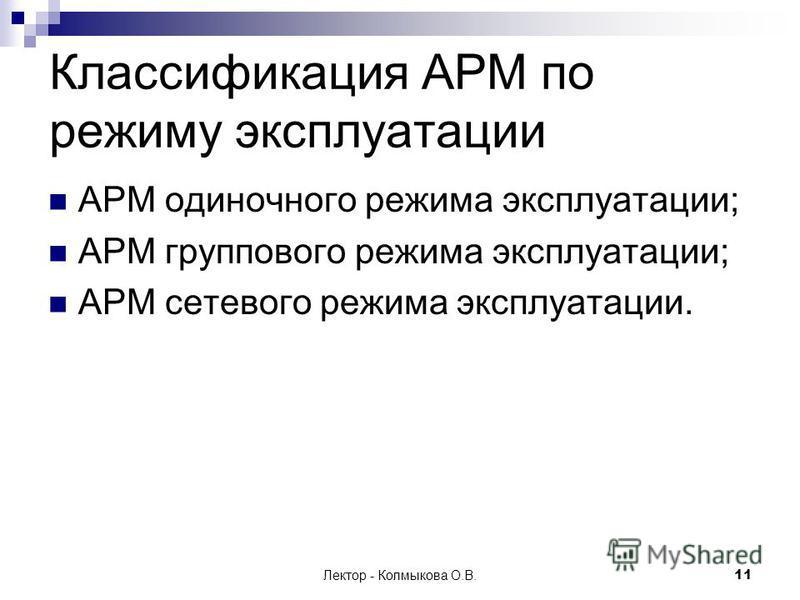 Лектор - Колмыкова О.В.11 Классификация АРМ по режиму эксплуатации АРМ одиночного режима эксплуатации; АРМ группового режима эксплуатации; АРМ сетевого режима эксплуатации.