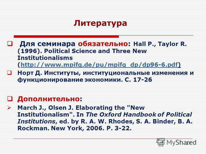 27 Литература Для семинара обязательно: Hall P., Taylor R. (1996). Political Science and Three New Institutionalisms (http://www.mpifg.de/pu/mpifg_dp/dp96-6.pdf)http://www.mpifg.de/pu/mpifg_dp/dp96-6. pdf Норт Д. Институты, институциональные изменени