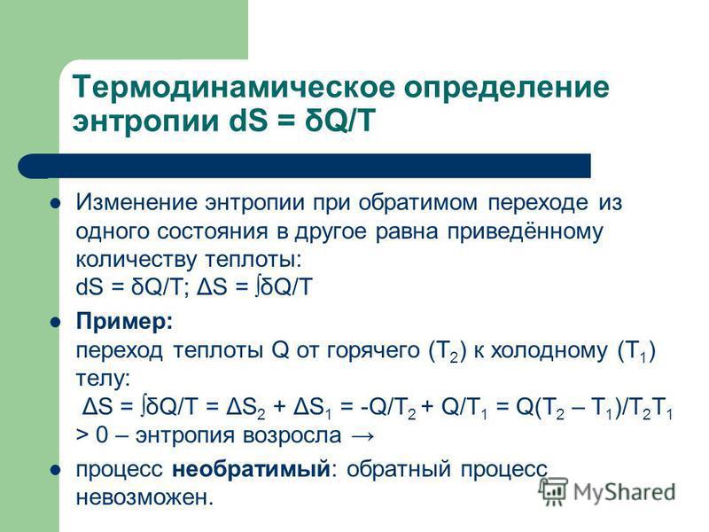 Термодинамическое определение энтропии dS = δQ/T Изменение энтропии при обратимом переходе из одного состояния в другое равна приведённому количеству теплоты: dS = δQ/T; ΔS = δQ/T Пример: переход теплоты Q от горячего (T 2 ) к холодному (T 1 ) телу: