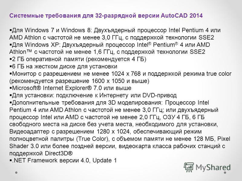Системные требования для 32-разрядной версии AutoCAD 2014 Для Windows 7 и Windows 8: Двухъядерный процессор Intel Pentium 4 или AMD Athlon с частотой не менее 3,0 ГГц, с поддержкой технологии SSE2 Для Windows XP: Двухъядерный процессор Intel ® Pentiu