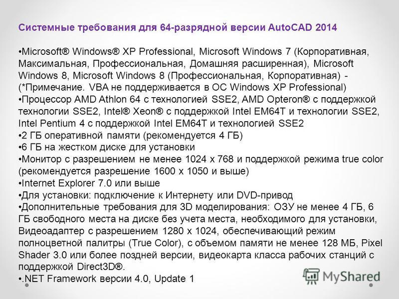 Системные требования для 64-разрядной версии AutoCAD 2014 Microsoft® Windows® XP Professional, Microsoft Windows 7 (Корпоративная, Максимальная, Профессиональная, Домашняя расширенная), Microsoft Windows 8, Microsoft Windows 8 (Профессиональная, Корп