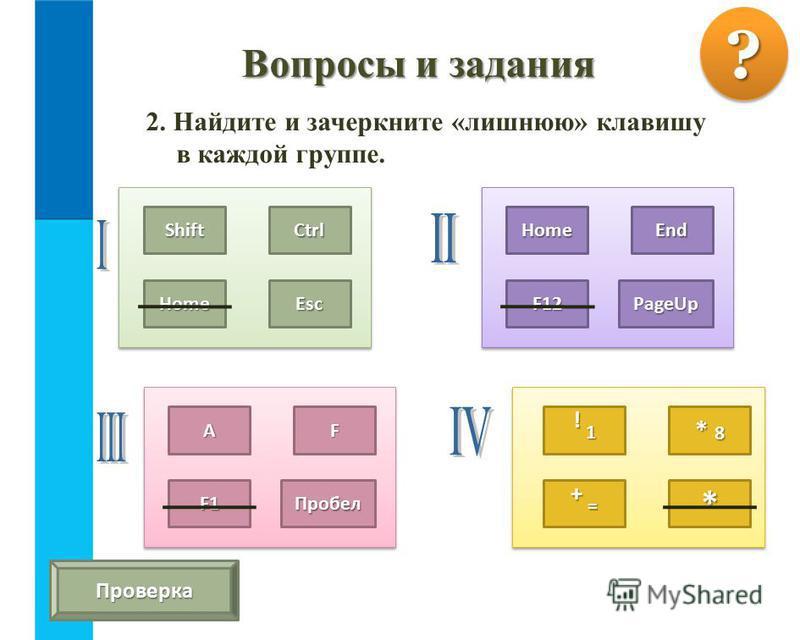 2. Найдите и зачеркните «лишнюю» клавишу в каждой группе. Вопросы и задания ?? Проверка ShiftCtrl HomeEsc HomeEnd F12PageUp ! 1! 1! 1! 1 * 8 + =+ =+ =+ =* АF F1Пробел