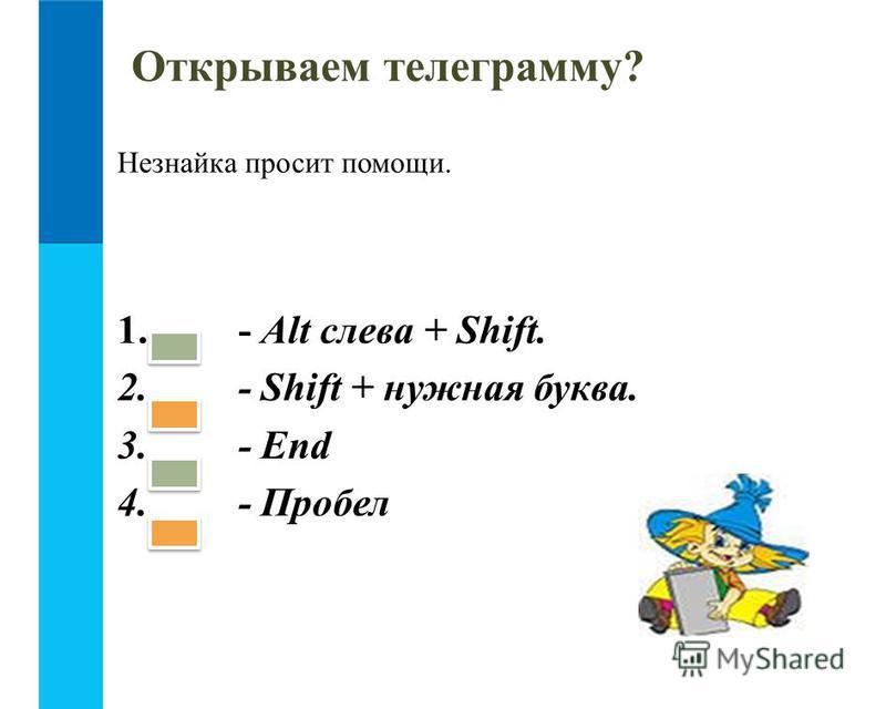 Незнайка просит помощи. 1. - Alt слева + Shift. 2. - Shift + нужная буква. 3. - End 4. - Пробел Открываем телеграмму?