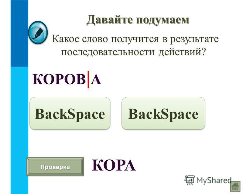 Давайте подумаем Какое слово получится в результате последовательности действий? КОРОВ | А BackSpace Проверка КОРА BackSpace