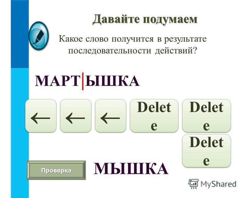 Давайте подумаем Какое слово получится в результате последовательности действий? МАРТ | ЫШКА Delet e Проверка МЫШКА