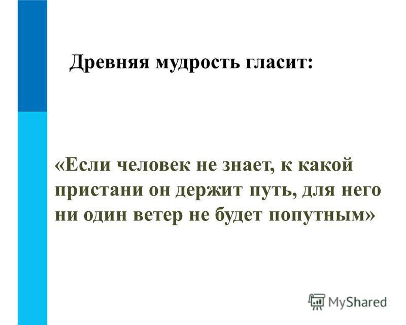 Древняя мудрость гласит: «Если человек не знает, к какой пристани он держит путь, для него ни один ветер не будет попутным»
