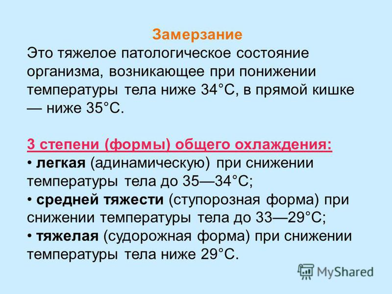 Замерзание Это тяжелое патологическое состояние организма, возникающее при понижении температуры тела ниже 34°С, в прямой кишке ниже 35°С. 3 степени (формы) общего охлаждения: легкая (адинамическую) при снижении температуры тела до 3534°С; средней тя