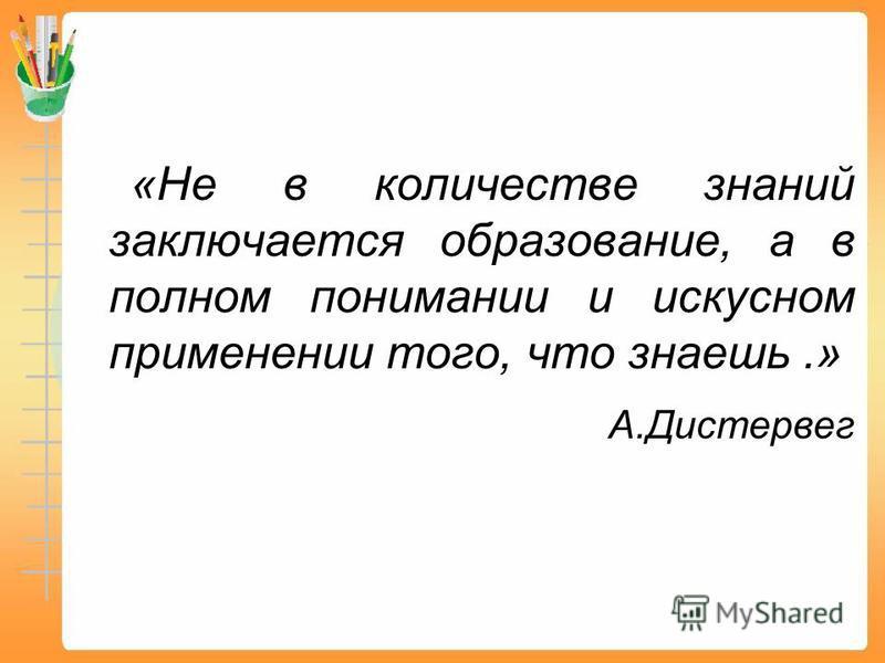 «Не в количестве знаний заключается образование, а в полном понимании и искусном применении того, что знаешь.» А.Дистервег