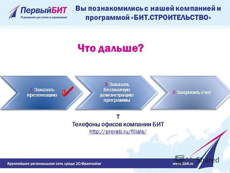 Вы познакомились с нашей компанией и программой «БИТ.СТРОИТЕЛЬСТВО» 1. Заказать презентацию 2. Заказать бесплатную демонстрацию программы 3. Запросить счет Т Телефоны офисов компании БИТ http://prorab.ru/filials/ Что дальше?