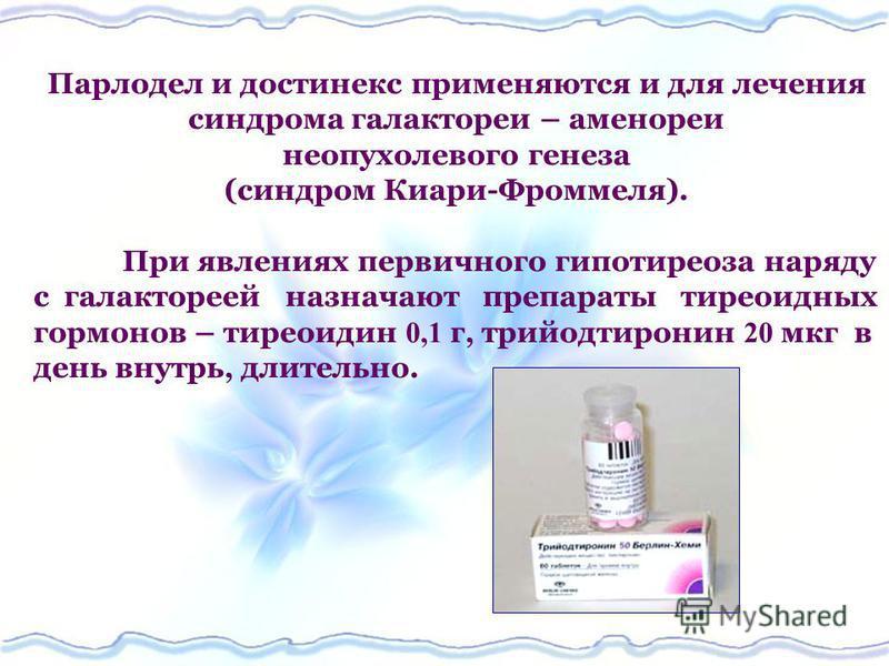 Парлодел и достинекс применяются и для лечения синдрома галактореи – аменореи неопухолевого генеза (синдром Киари-Фроммеля). При явлениях первичного гипотиреоза наряду с галактореей назначают препараты тиреоидных гормонов – тиреоидин 0,1 г, трийодтир
