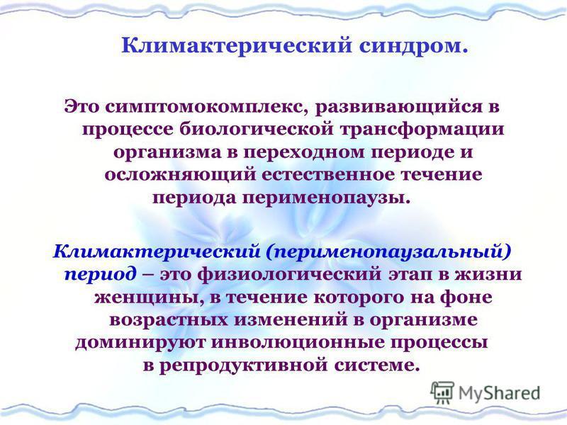 Климактерический синдром. Это симптомокомплекс, развивающийся в процессе биологической трансформации организма в переходном периоде и осложняющий естественное течение периода перименопаузы. Климактерический (перименопаузальный) период – это физиологи