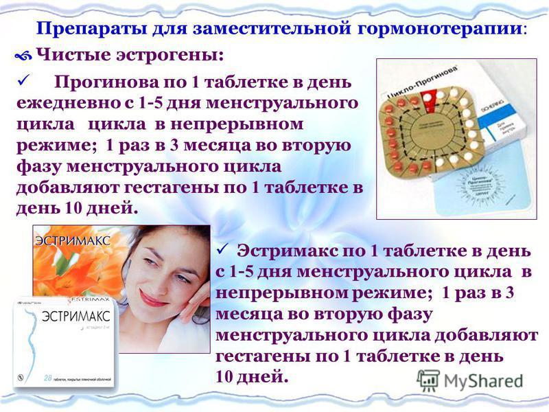 Препараты для заместительной гормонотерапии Чистые эстрогены: Эстримакс по 1 таблетке в день с 1 - 5 дня менструального цикла в непрерывном режиме; 1 раз в 3 месяца во вторую фазу менструального цикла добавляют гестагены по 1 таблетке в день 10 дней.