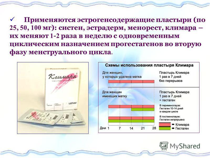 Применяются эстрогенсодержащие пластыри (по 25, 50, 100 мг): систен, эстрадерм, менорест, климара – их меняют 1 - 2 раза в неделю с одновременным циклическим назначением прогестагенов во вторую фазу менструального цикла.