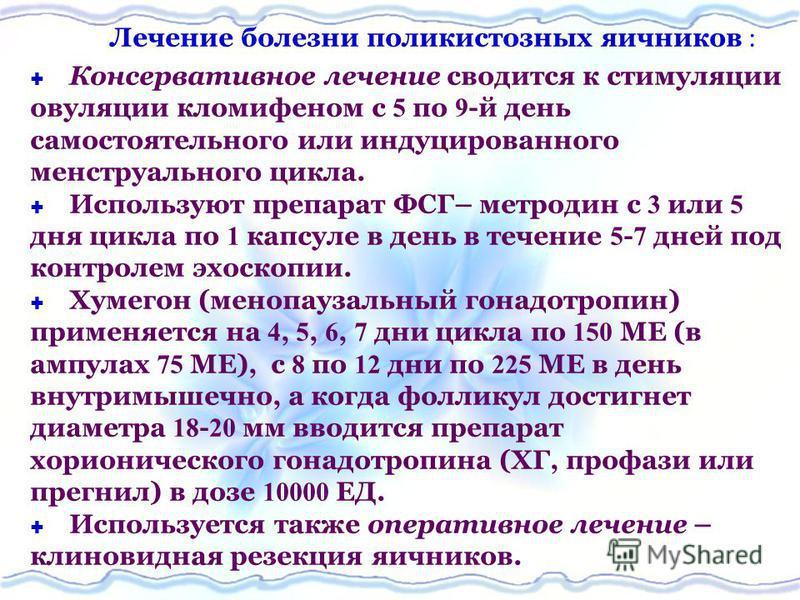 Лечение болезни поликистозных яичников Консервативное лечение сводится к стимуляции овуляции кломифеном с 5 по 9 -й день самостоятельного или индуцированного менструального цикла. Используют препарат ФСГ– метродин с 3 или 5 дня цикла по 1 капсуле в д