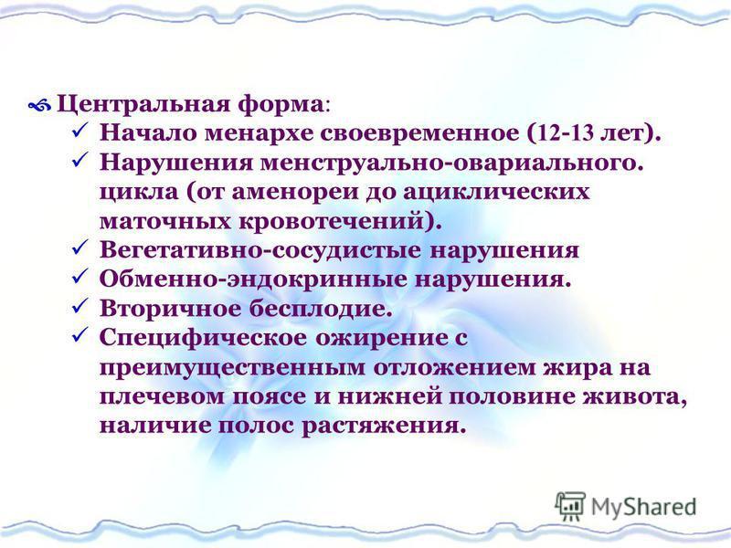 Центральная форма Начало менархе своевременное ( 12 - 13 лет). Нарушения менструально-овариального. цикла (от аменореи до ациклических маточных кровотечений). Вегетативно-сосудистые нарушения Обменно-эндокринные нарушения. Вторичное бесплодие. Специф