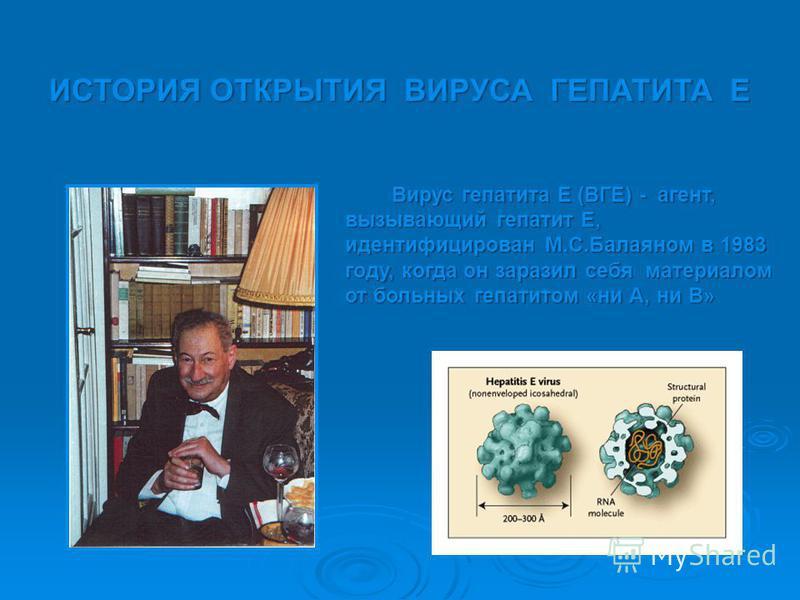 ИСТОРИЯ ОТКРЫТИЯ ВИРУСА ГЕПАТИТА Е Вирус гепатита Е (ВГE) - агент, вызывающий гепатит E, идентифицирован М.С.Балаяном в 1983 году, когда он заразил себя материалом от больных гепатитом «ни А, ни В»