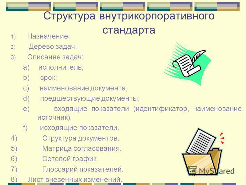 Структура внутрикорпоративного стандарта 1) Назначение. 2) Дерево задач. 3) Описание задач: a) исполнитель; b) срок; c) наименование документа; d) предшествующие документы; e) входящие показатели (идентификатор, наименование, источник); f) исходящие