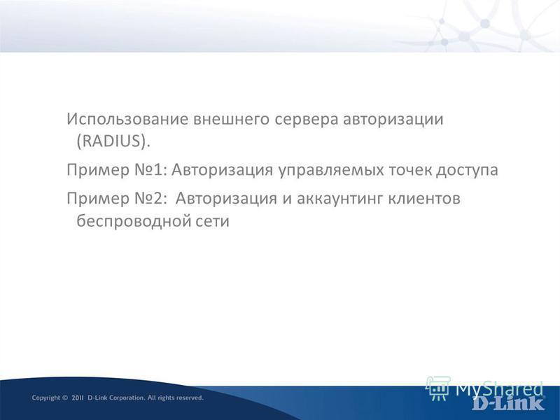 Использование внешнего сервера авторизации (RADIUS). Пример 1: Авторизация управляемых точек доступа Пример 2: Авторизация и аккаунтинг клиентов беспроводной сети