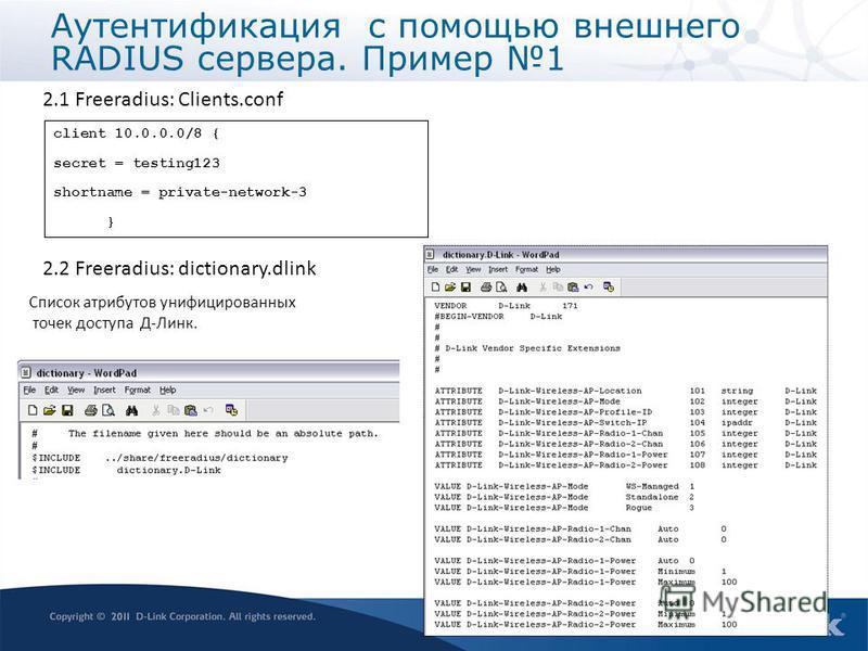2.1 Freeradius: Clients.conf client 10.0.0.0/8 { secret = testing123 shortname = private-network-3 } 2.2 Freeradius: dictionary.dlink Список атрибутов унифицированных точек доступа Д-Линк. Аутентификация с помощью внешнего RADIUS сервера. Пример 1